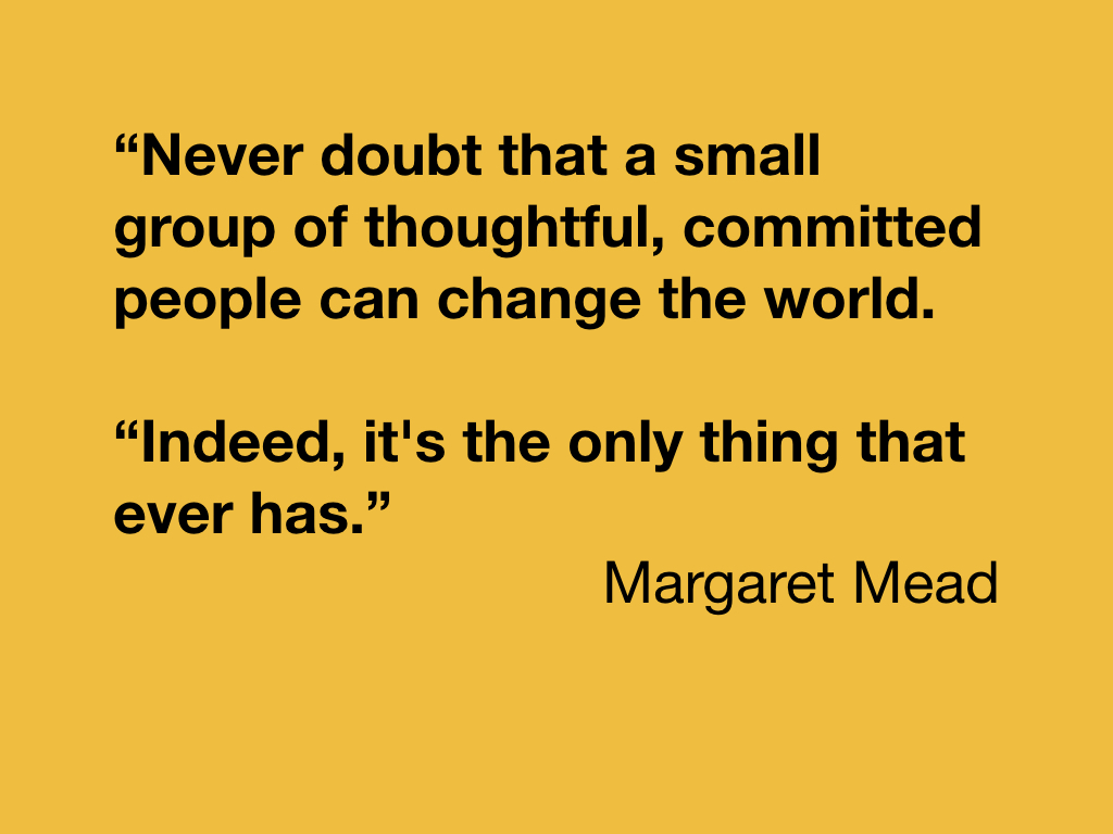 """Never doubt that a small group of thoughtful, committed people can change the world. ""Indeed, it's the only thing that ever has."" - Margaret Mead"